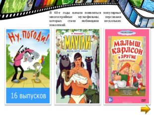 В 60-е годы начали появляться популярные многосерийные мультфильмы, персонажи