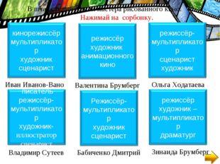 Иван Иванов-Вано В штат студии вошли мастера рисованного кино. Нажимай на сор