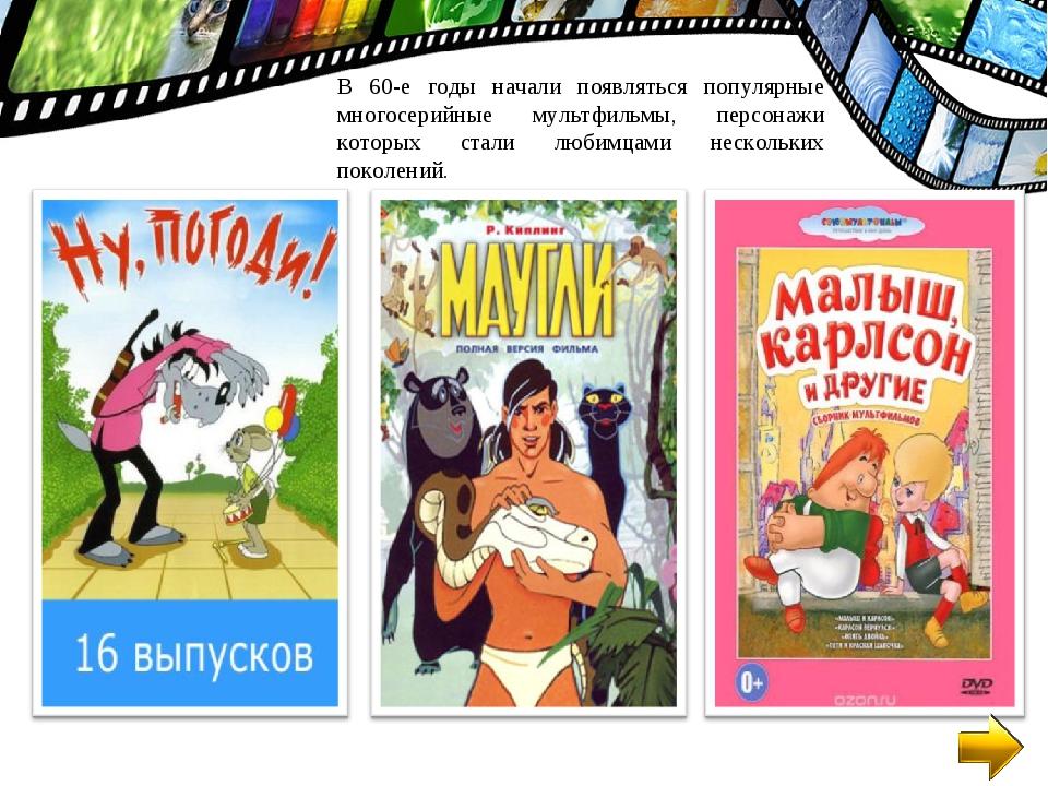 В 60-е годы начали появляться популярные многосерийные мультфильмы, персонажи...
