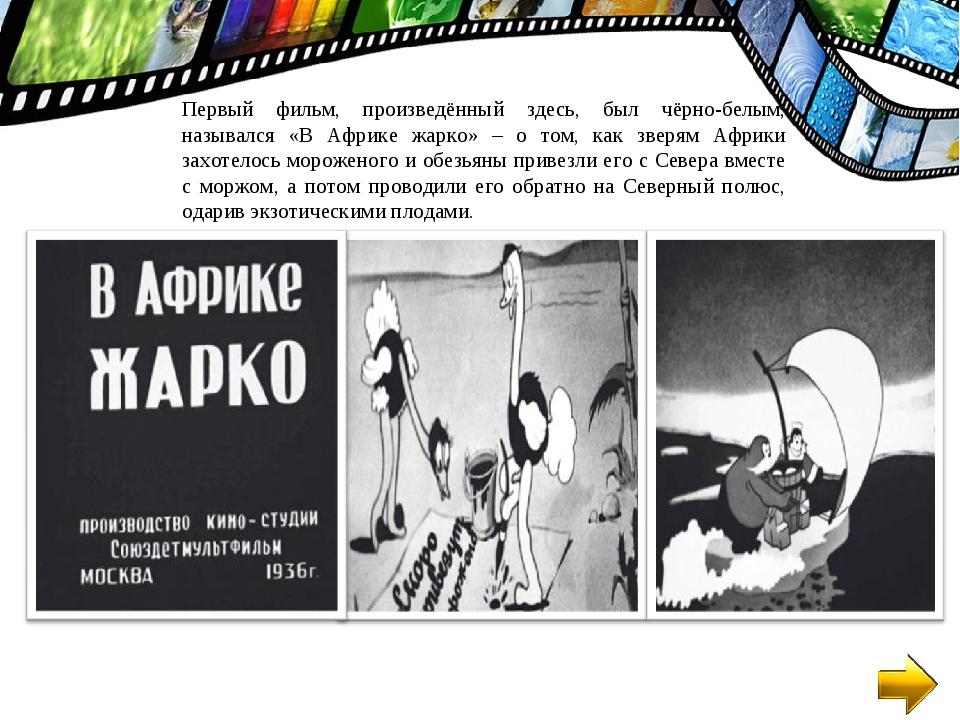 Первый фильм, произведённый здесь, был чёрно-белым, назывался «В Африке жарко...