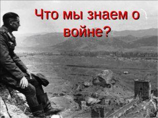 Что мы знаем о войне?