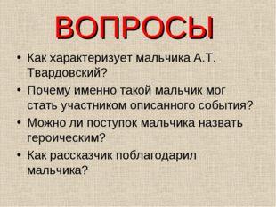 ВОПРОСЫ Как характеризует мальчика А.Т. Твардовский? Почему именно такой маль