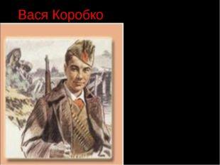 Вася Коробко … К зданию школы, занятому фашистами, подкрадывается Вася. Он пр