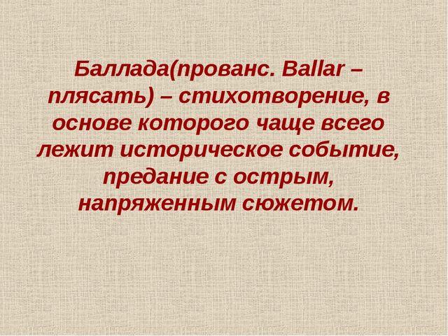 Баллада(прованс. Ballar – плясать) – стихотворение, в основе которого чаще вс...