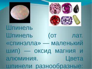 Шпинель Шпинель (от лат. «спинэлла» — маленький шип) — оксид магния и алюмини