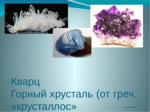 Кварц Горный хрусталь (от греч. «крусталлос» — кристалл) —бесцветный, прозра