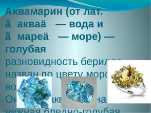 Аквамарин (от лат. ≪аква≫ — вода и ≪маре≫ — море) —голубая разновидность бери