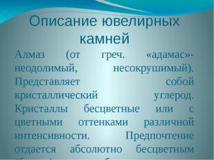 Описание ювелирных камней Алмаз (от греч. «адамас»-неодолимый, несокрушимый).