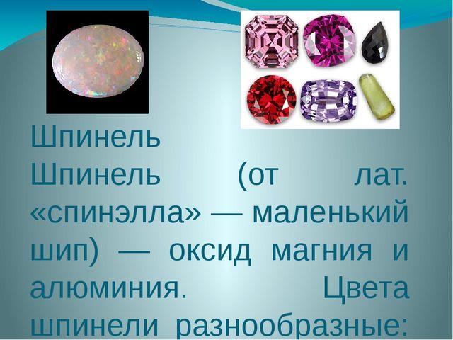 Шпинель Шпинель (от лат. «спинэлла» — маленький шип) — оксид магния и алюмини...