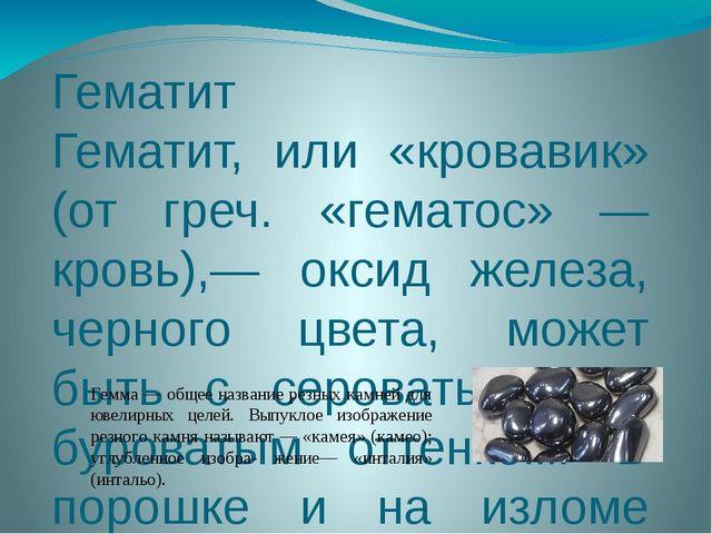 Гематит Гематит, или «кровавик» (от греч. «гематос» — кровь),— оксид железа,...