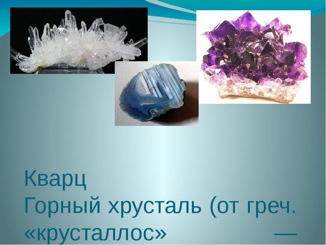 Кварц Горный хрусталь (от греч. «крусталлос» — кристалл) —бесцветный, прозра...