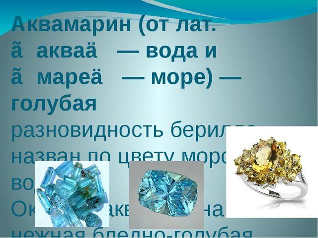 Аквамарин (от лат. ≪аква≫ — вода и ≪маре≫ — море) —голубая разновидность бери...