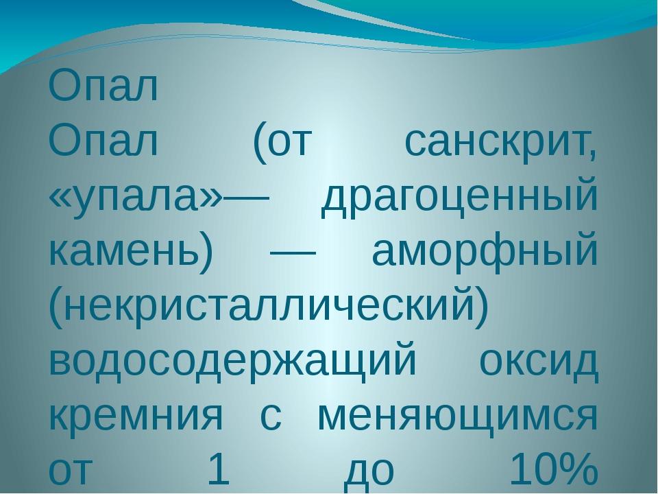 Опал Опал (от санскрит, «упала»— драгоценный камень) — аморфный (некристаллич...