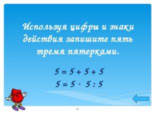 Используя цифры и знаки действия запишите пять тремя пятерками. 5 = 5 + 5 + 5