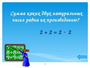 Сумма каких двух натуральных чисел равна их произведению? 2 + 2 = 2  2 *