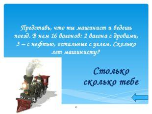 Представь, что ты машинист и ведешь поезд. В нем 16 вагонов: 2 вагона с дрова