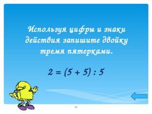 Используя цифры и знаки действия запишите двойку тремя пятерками. 2 = (5 + 5)