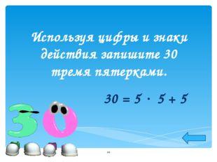 Используя цифры и знаки действия запишите 30 тремя пятерками. 30 = 5  5 + 5 *
