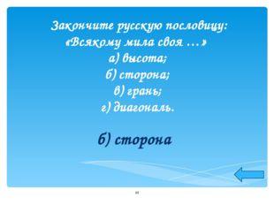 Закончите русскую пословицу: «Всякому мила своя …» а) высота; б) сторона; в)
