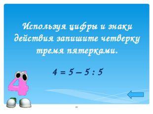 Используя цифры и знаки действия запишите четверку тремя пятерками. 4 = 5 – 5