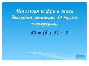 Используя цифры и знаки действия запишите 50 тремя пятерками. 50 = (5 + 5) 