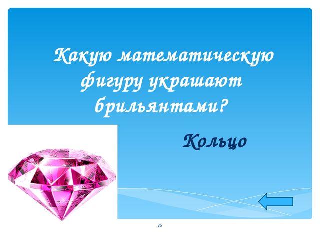 Какую математическую фигуру украшают брильянтами? Кольцо *