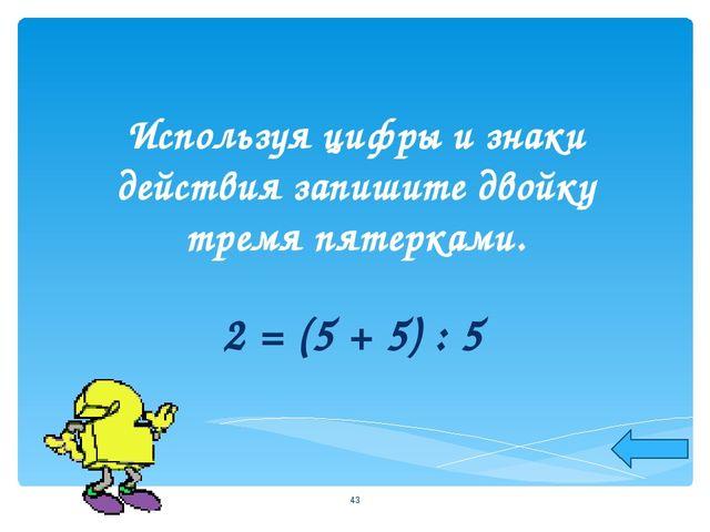 Используя цифры и знаки действия запишите двойку тремя пятерками. 2 = (5 + 5)...