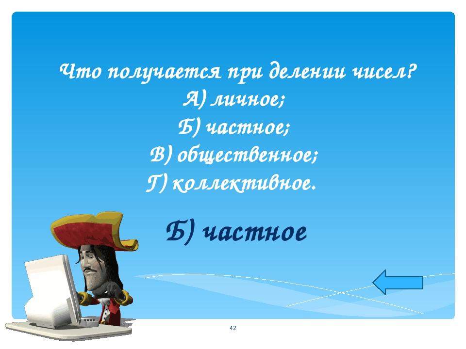 Что получается при делении чисел? А) личное; Б) частное; В) общественное; Г)...