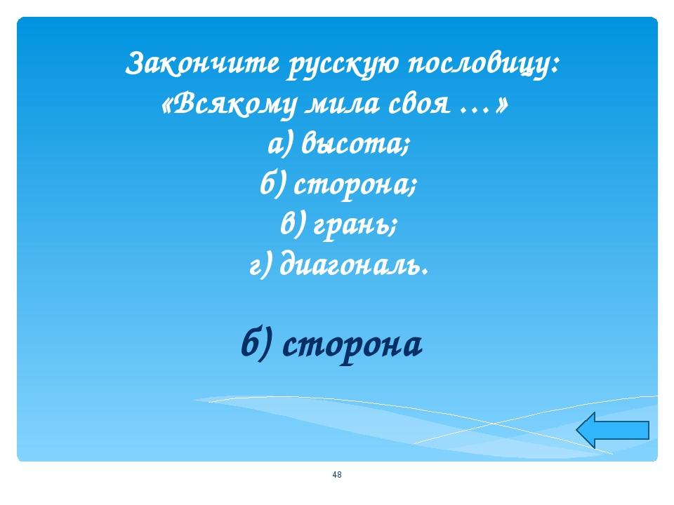 Закончите русскую пословицу: «Всякому мила своя …» а) высота; б) сторона; в)...