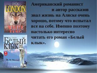 Американский романист и автор рассказов знал жизнь на Аляске очень хорошо, по