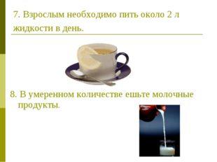 7. Взрослым необходимо пить около 2 л жидкости в день. 8. В умеренном количес