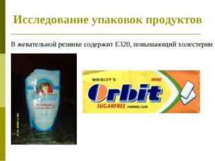 Исследование упаковок продуктов В жевательной резинке содержит Е320, повышающ