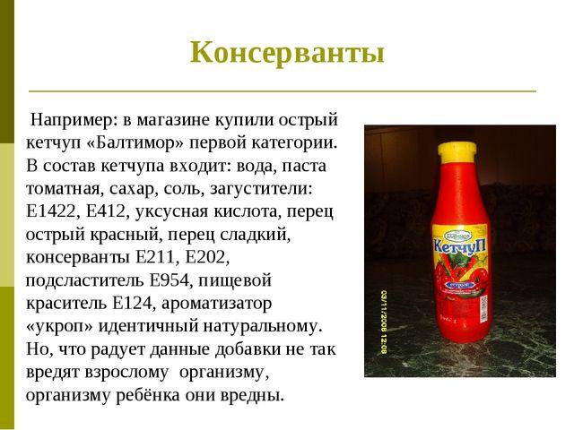 Консерванты Например: в магазине купили острый кетчуп «Балтимор» первой катег...