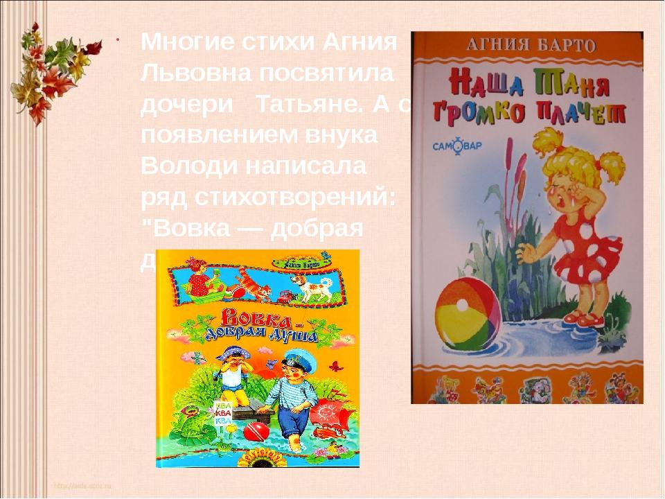 Многие стихи Агния Львовна посвятила дочери Татьяне. А с появлением внука Вол...