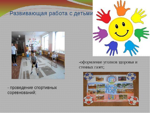 Развивающая работа с детьми -оформление уголков здоровья и стенных газет; -...