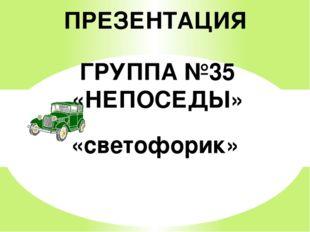 ПРЕЗЕНТАЦИЯ ГРУППА №35 «НЕПОСЕДЫ» «светофорик»
