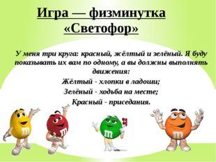 Игра — физминутка «Светофор» У меня три круга: красный, жёлтый и зелёный. Я б