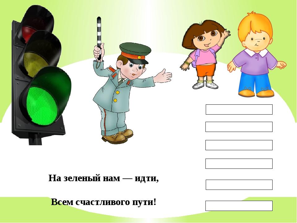 На зеленый нам — идти, Всем счастливого пути!