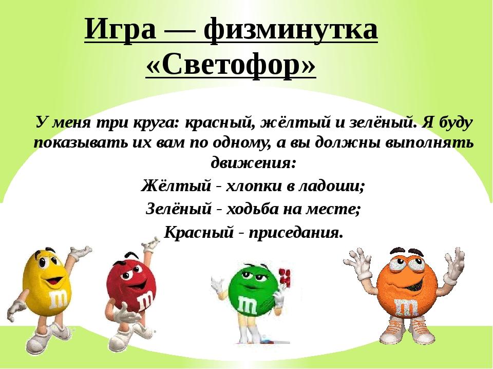 Игра — физминутка «Светофор» У меня три круга: красный, жёлтый и зелёный. Я б...