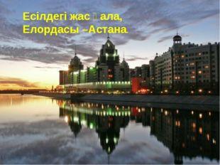 Есілдегі жас қала, Елордасы –Астана.
