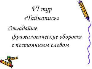 VI тур «Тайнопись» Отгадайте фразеологические обороты с постоянным словом