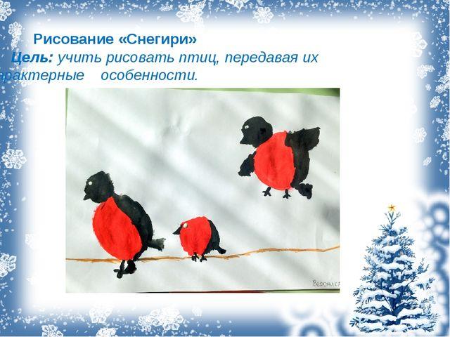 Рисование «Снегири» Цель: учить рисовать птиц, передавая их характерные о...