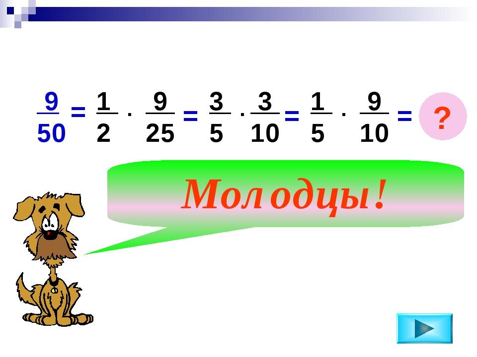 = 9 50 1 2 9 25 . = 3 5 3 10 . = 1 5 9 10 . Молодцы! = ?