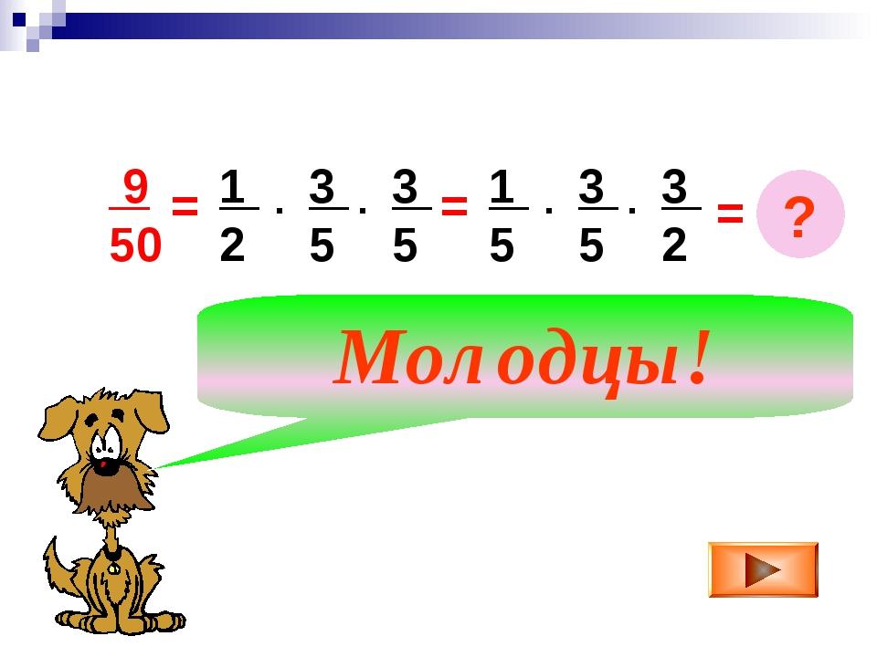 = 9 50 1 2 3 5 . 3 5 . = 1 5 3 5 . 3 2 . Молодцы! = ?