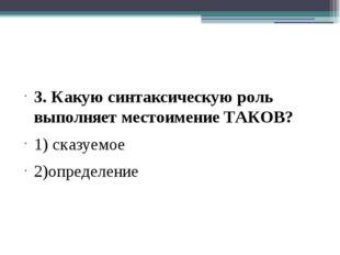 3. Какую синтаксическую роль выполняет местоимение ТАКОВ? 1) сказуемое 2)опр