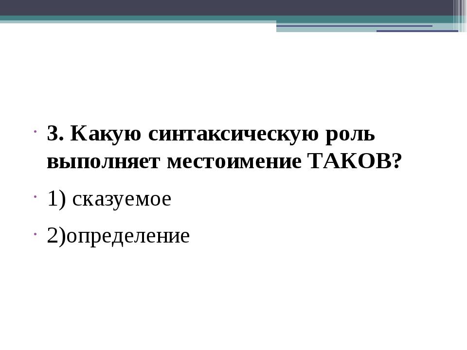 3. Какую синтаксическую роль выполняет местоимение ТАКОВ? 1) сказуемое 2)опр...