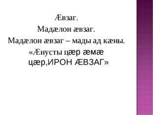 Æвзаг. Мадæлон æвзаг. Мадæлон æвзаг – мады ад кæны. «Æнусты цæр æмæ цæр,ИРОН