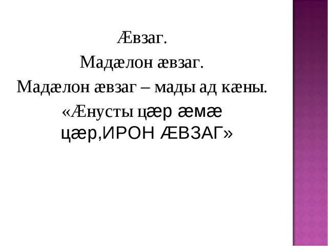 Æвзаг. Мадæлон æвзаг. Мадæлон æвзаг – мады ад кæны. «Æнусты цæр æмæ цæр,ИРОН...