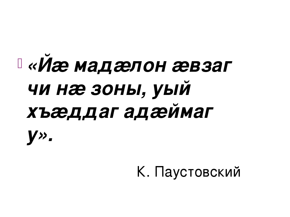«Йæ мадæлон æвзаг чи нæ зоны, уый хъæддаг адæймаг у». К. Паустовский