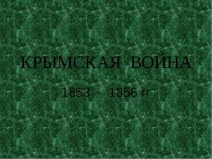 КРЫМСКАЯ ВОЙНА 1853 - 1856 гг